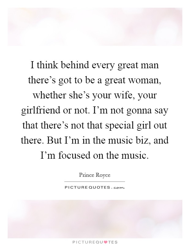 I think behind every great man there's got to be a great woman, whether she's your wife, your girlfriend or not. I'm not gonna say that there's not that special girl out there. But I'm in the music biz, and I'm focused on the music Picture Quote #1