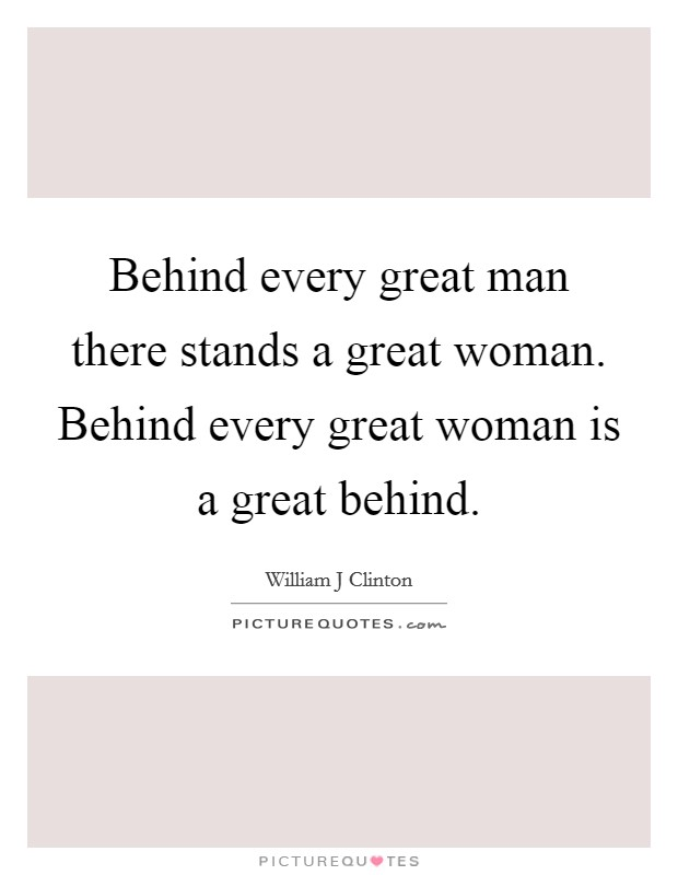 Behind every great man there stands a great woman. Behind every great woman is a great behind Picture Quote #1