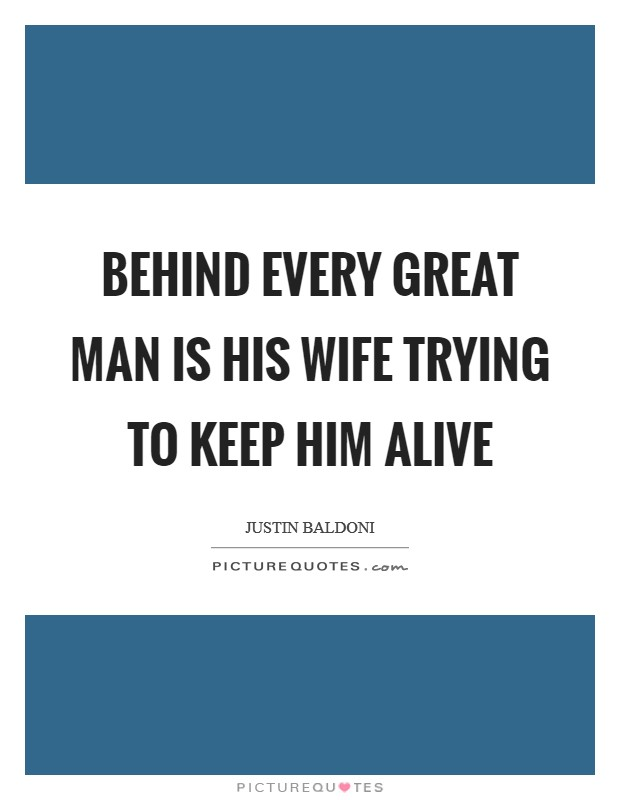Behind every great man is his wife trying to keep him alive Picture Quote #1