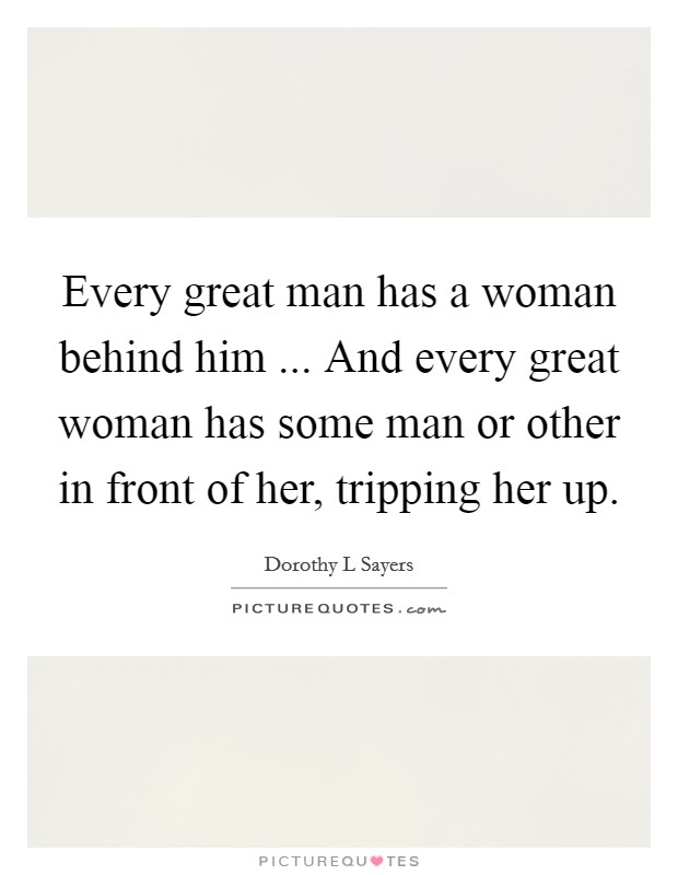 Every great man has a woman behind him ... And every great woman has some man or other in front of her, tripping her up Picture Quote #1