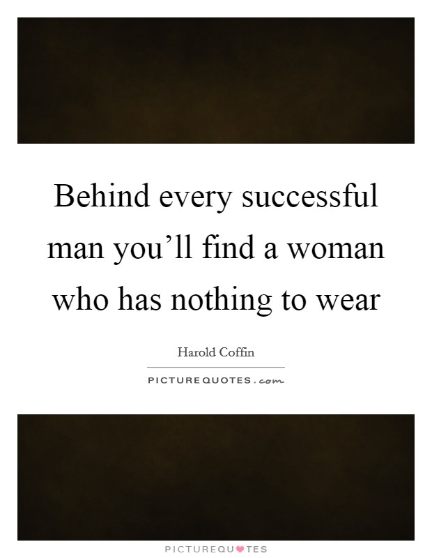 Behind every successful man you'll find a woman who has nothing to wear Picture Quote #1