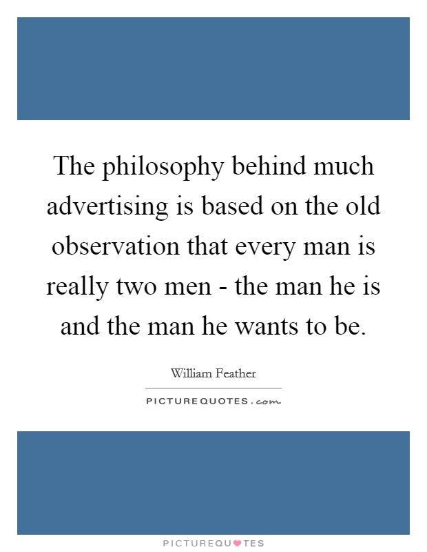 The philosophy behind much advertising is based on the old observation that every man is really two men - the man he is and the man he wants to be Picture Quote #1