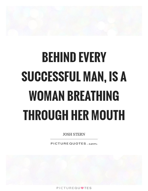 Behind every successful man, is a Woman breathing through her mouth Picture Quote #1