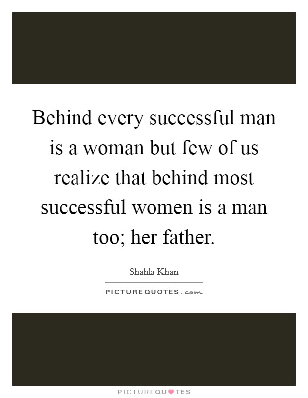 Behind every successful man is a woman but few of us realize that behind most successful women is a man too; her father Picture Quote #1