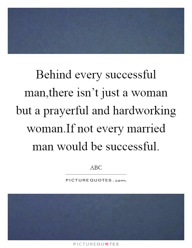 Behind every successful man,there isn't just a woman but a prayerful and hardworking woman.If not every married man would be successful Picture Quote #1