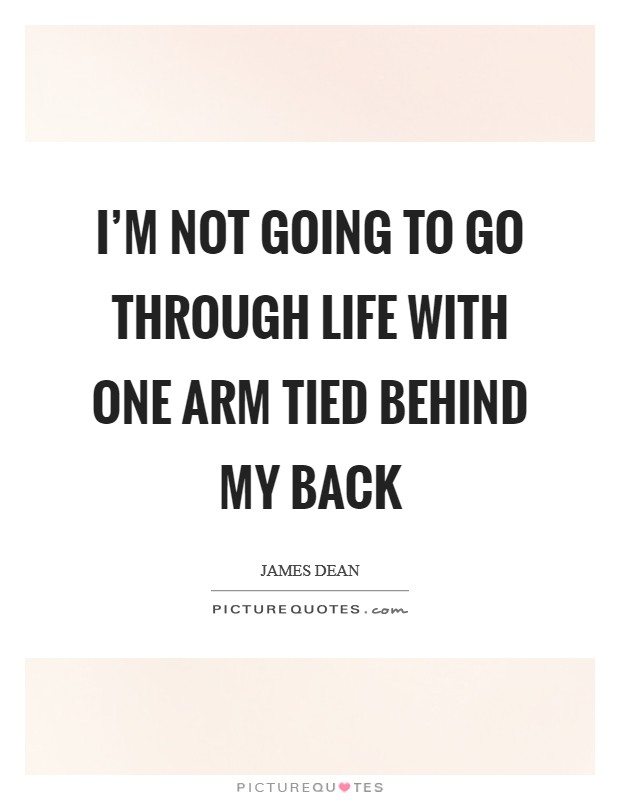 I'm not going to go through life with one arm tied behind my back Picture Quote #1