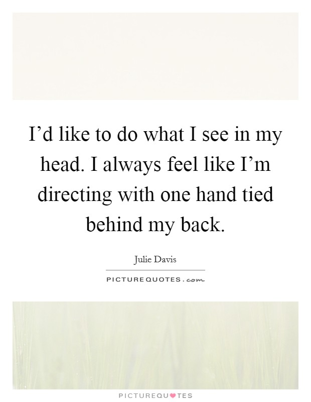 I'd like to do what I see in my head. I always feel like I'm directing with one hand tied behind my back Picture Quote #1