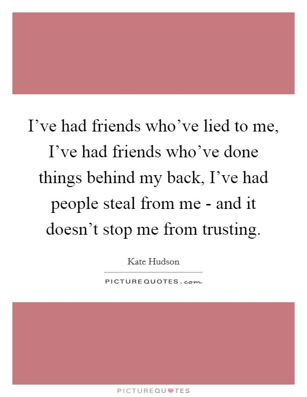 I've had friends who've lied to me, I've had friends who've done things behind my back, I've had people steal from me - and it doesn't stop me from trusting Picture Quote #1