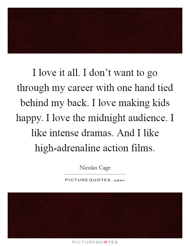 I love it all. I don't want to go through my career with one hand tied behind my back. I love making kids happy. I love the midnight audience. I like intense dramas. And I like high-adrenaline action films Picture Quote #1
