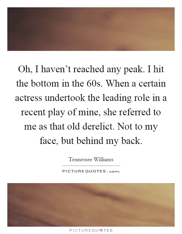 Oh, I haven't reached any peak. I hit the bottom in the  60s. When a certain actress undertook the leading role in a recent play of mine, she referred to me as that old derelict. Not to my face, but behind my back Picture Quote #1
