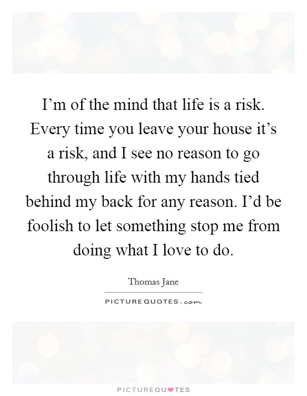 I'm of the mind that life is a risk. Every time you leave your house it's a risk, and I see no reason to go through life with my hands tied behind my back for any reason. I'd be foolish to let something stop me from doing what I love to do Picture Quote #1