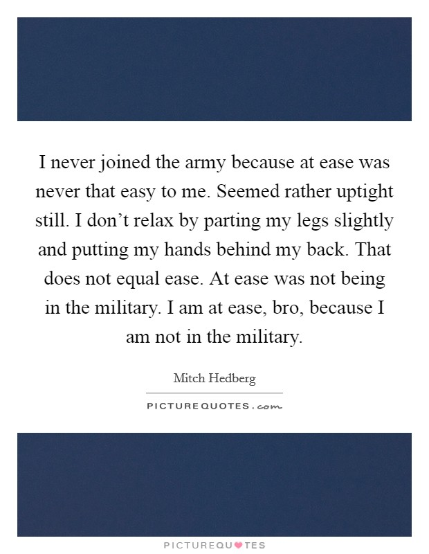 I never joined the army because at ease was never that easy to me. Seemed rather uptight still. I don't relax by parting my legs slightly and putting my hands behind my back. That does not equal ease. At ease was not being in the military. I am at ease, bro, because I am not in the military Picture Quote #1