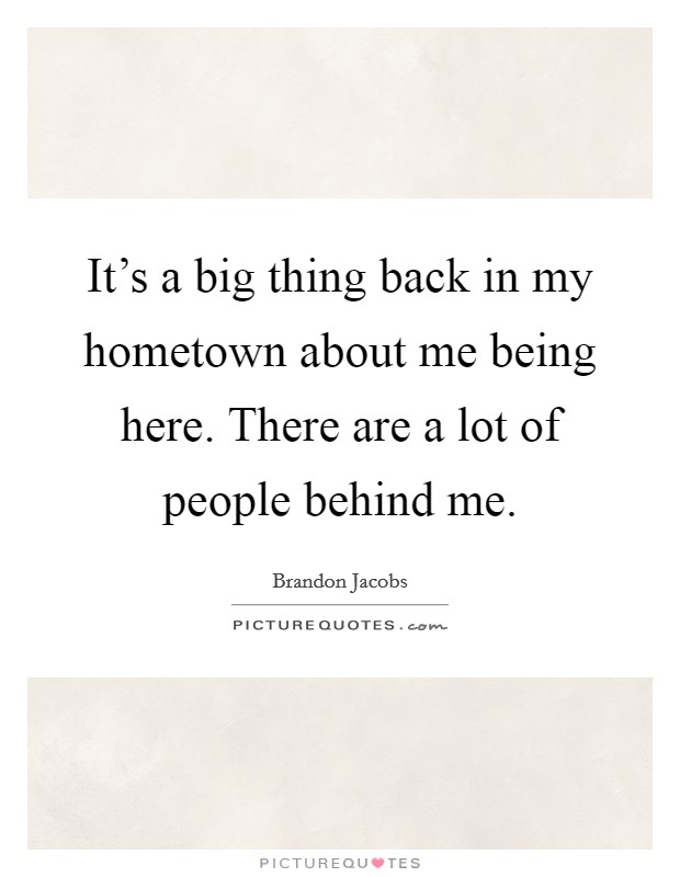 It's a big thing back in my hometown about me being here. There are a lot of people behind me Picture Quote #1