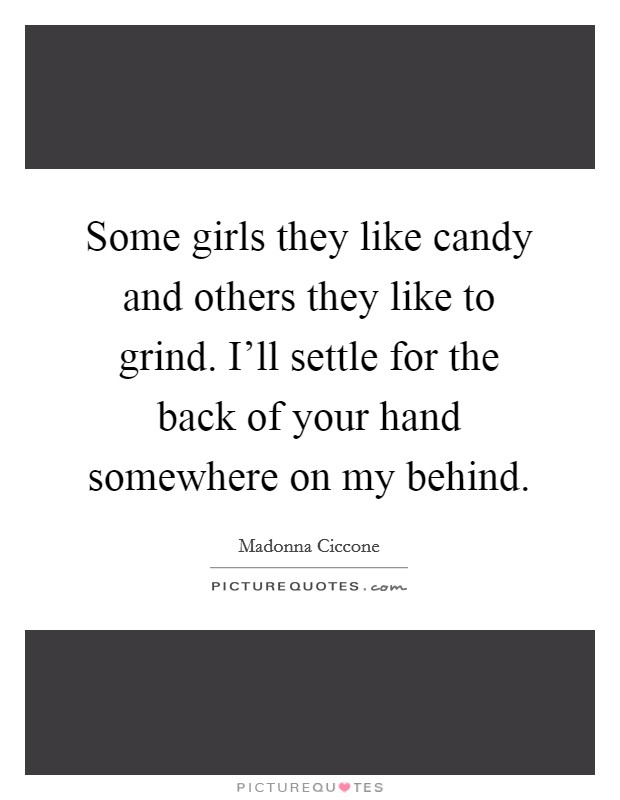 Some girls they like candy and others they like to grind. I'll settle for the back of your hand somewhere on my behind Picture Quote #1