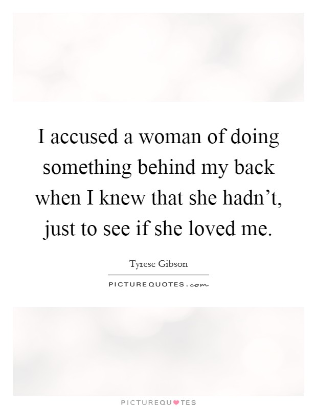 I accused a woman of doing something behind my back when I knew that she hadn't, just to see if she loved me Picture Quote #1