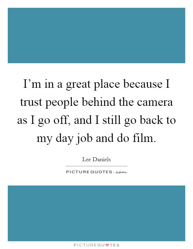 I'm in a great place because I trust people behind the camera as I go off, and I still go back to my day job and do film Picture Quote #1