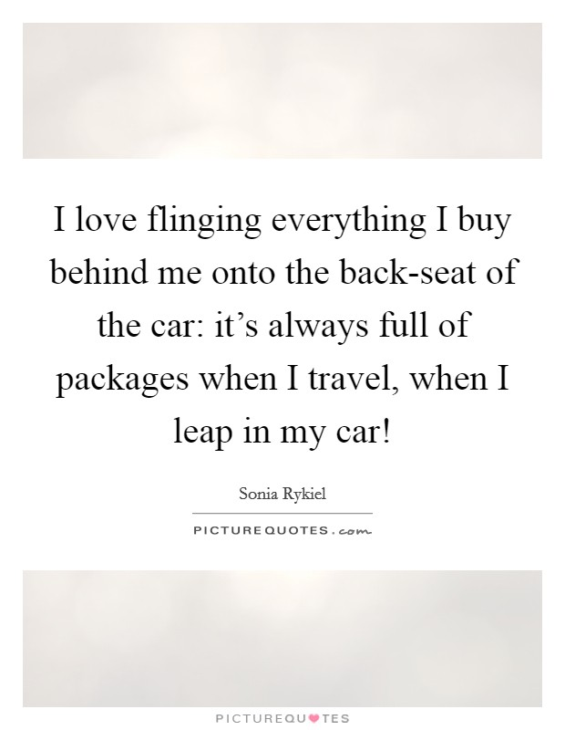I love flinging everything I buy behind me onto the back-seat of the car: it's always full of packages when I travel, when I leap in my car! Picture Quote #1