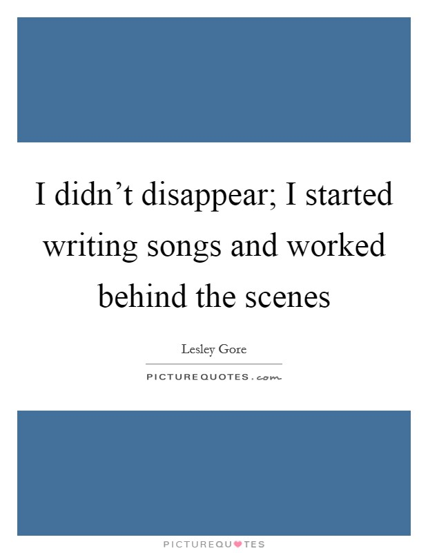 I didn't disappear; I started writing songs and worked behind the scenes Picture Quote #1