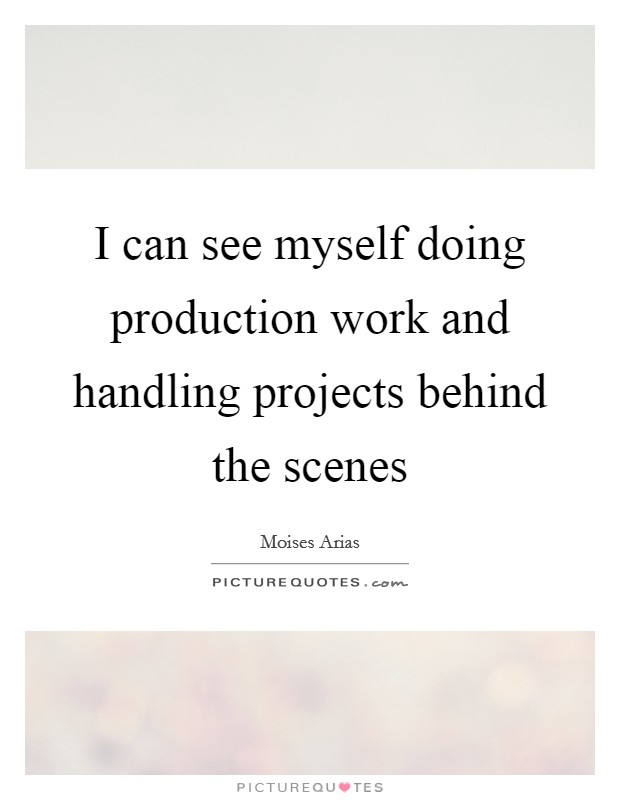 I can see myself doing production work and handling projects behind the scenes Picture Quote #1