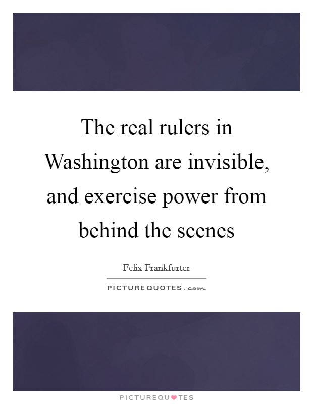 The real rulers in Washington are invisible, and exercise power from behind the scenes Picture Quote #1