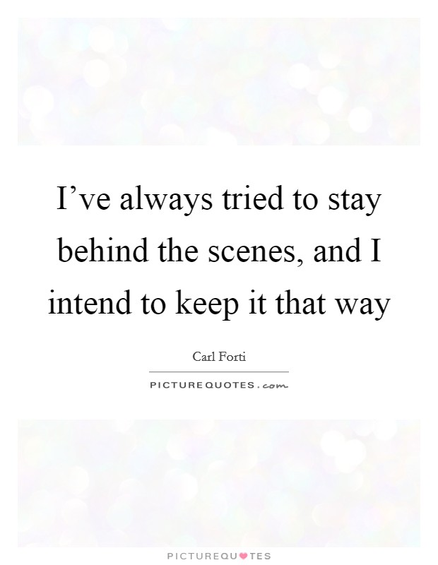 I've always tried to stay behind the scenes, and I intend to keep it that way Picture Quote #1