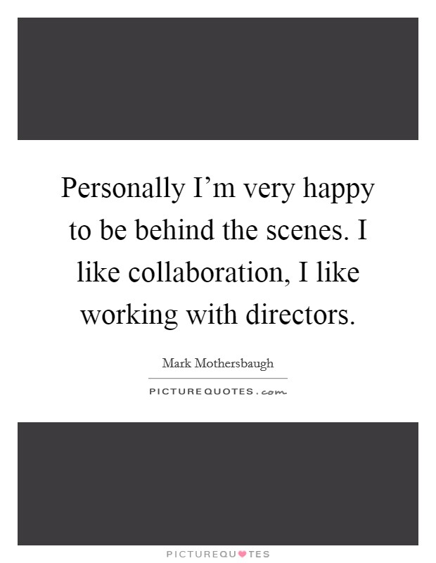 Personally I'm very happy to be behind the scenes. I like collaboration, I like working with directors Picture Quote #1