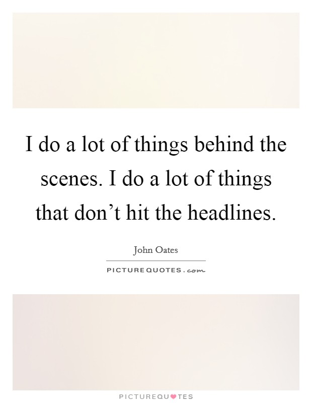 I do a lot of things behind the scenes. I do a lot of things that don't hit the headlines Picture Quote #1