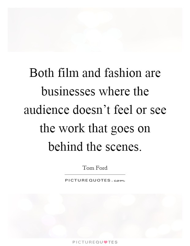 Both film and fashion are businesses where the audience doesn't feel or see the work that goes on behind the scenes Picture Quote #1