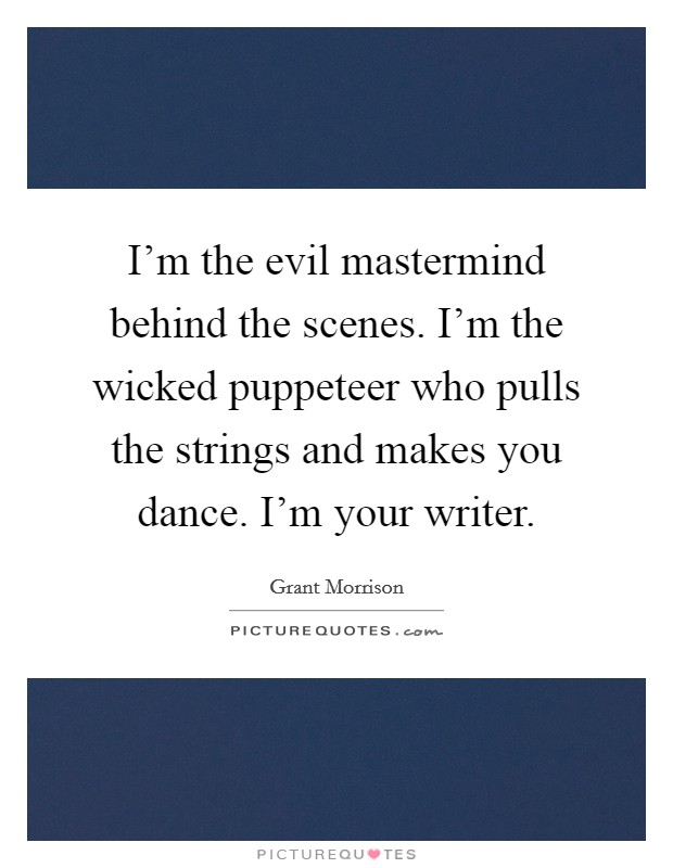 I'm the evil mastermind behind the scenes. I'm the wicked puppeteer who pulls the strings and makes you dance. I'm your writer Picture Quote #1