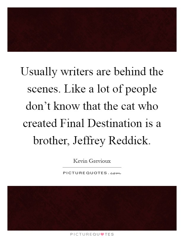 Usually writers are behind the scenes. Like a lot of people don't know that the cat who created Final Destination is a brother, Jeffrey Reddick Picture Quote #1