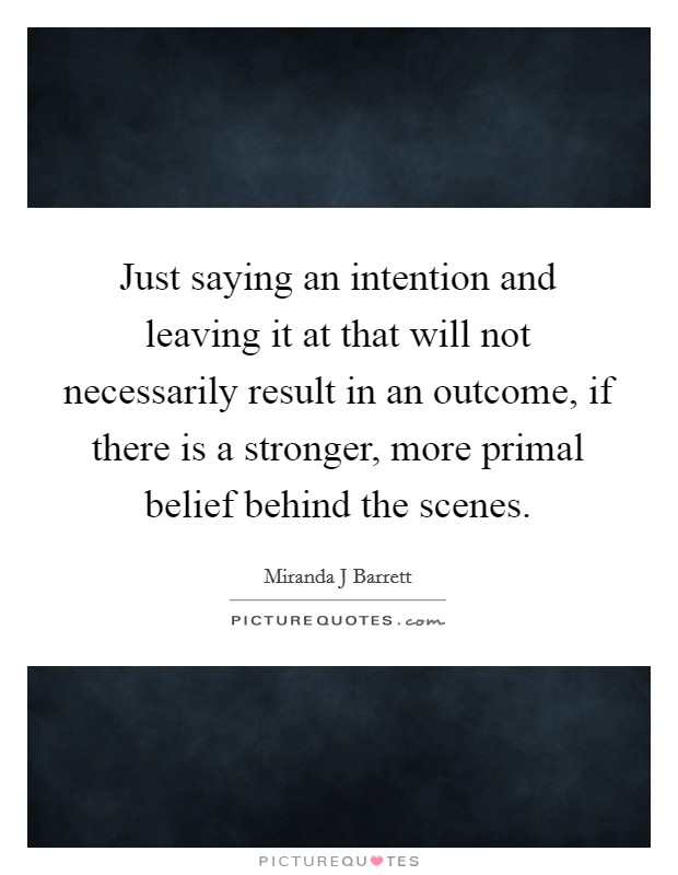 Just saying an intention and leaving it at that will not necessarily result in an outcome, if there is a stronger, more primal belief behind the scenes Picture Quote #1