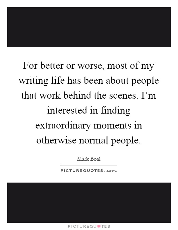 For better or worse, most of my writing life has been about people that work behind the scenes. I'm interested in finding extraordinary moments in otherwise normal people Picture Quote #1