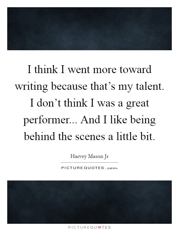 I think I went more toward writing because that's my talent. I don't think I was a great performer... And I like being behind the scenes a little bit Picture Quote #1