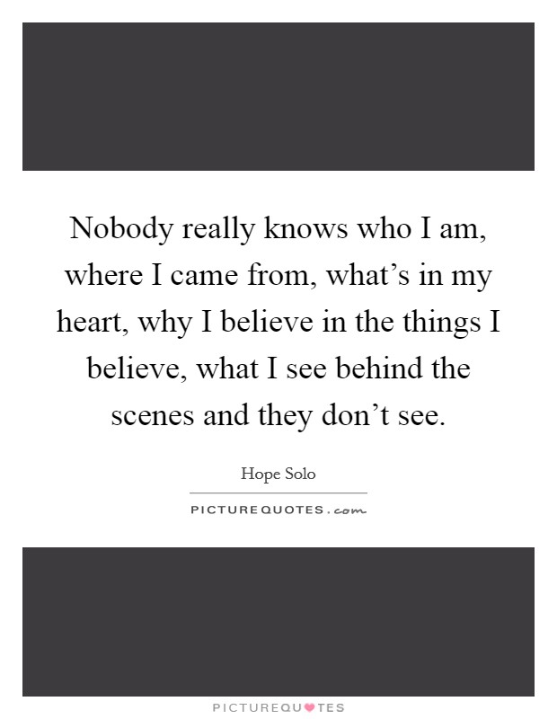 Nobody really knows who I am, where I came from, what's in my heart, why I believe in the things I believe, what I see behind the scenes and they don't see Picture Quote #1