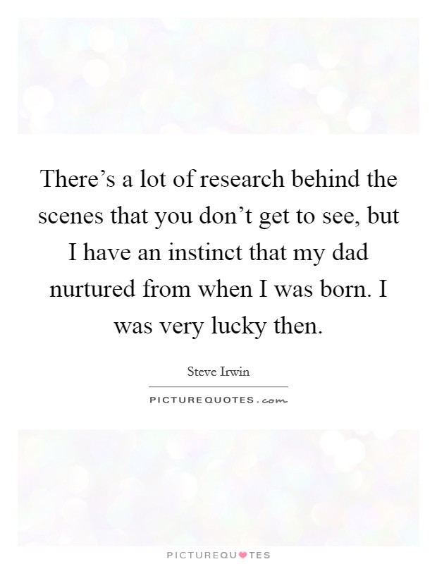 There's a lot of research behind the scenes that you don't get to see, but I have an instinct that my dad nurtured from when I was born. I was very lucky then Picture Quote #1