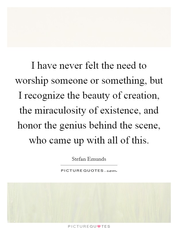 I have never felt the need to worship someone or something, but I recognize the beauty of creation, the miraculosity of existence, and honor the genius behind the scene, who came up with all of this Picture Quote #1