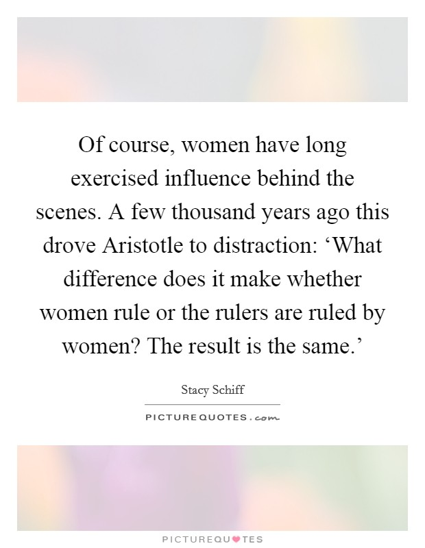 Of course, women have long exercised influence behind the scenes. A few thousand years ago this drove Aristotle to distraction: 'What difference does it make whether women rule or the rulers are ruled by women? The result is the same.' Picture Quote #1