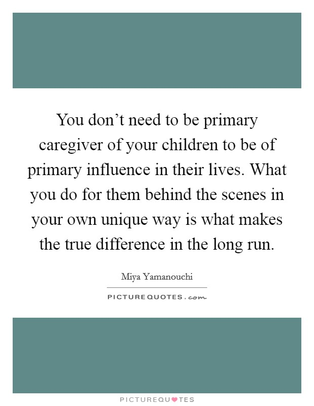 You don't need to be primary caregiver of your children to be of primary influence in their lives. What you do for them behind the scenes in your own unique way is what makes the true difference in the long run Picture Quote #1