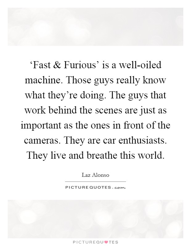 'Fast and Furious' is a well-oiled machine. Those guys really know what they're doing. The guys that work behind the scenes are just as important as the ones in front of the cameras. They are car enthusiasts. They live and breathe this world. Picture Quote #1