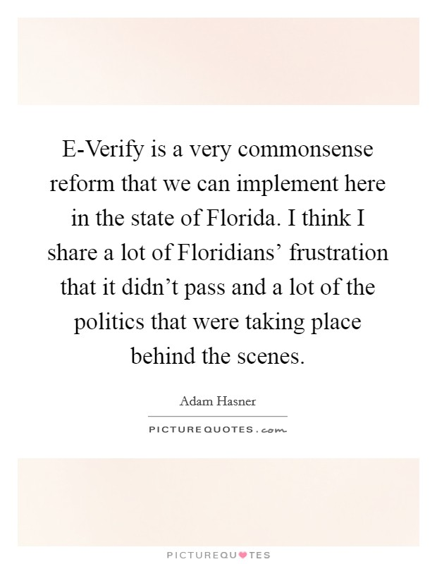 E-Verify is a very commonsense reform that we can implement here in the state of Florida. I think I share a lot of Floridians' frustration that it didn't pass and a lot of the politics that were taking place behind the scenes Picture Quote #1
