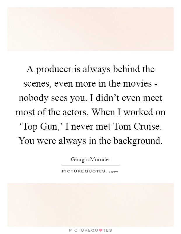 A producer is always behind the scenes, even more in the movies - nobody sees you. I didn't even meet most of the actors. When I worked on 'Top Gun,' I never met Tom Cruise. You were always in the background. Picture Quote #1