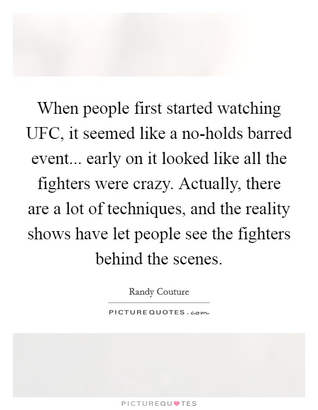 When people first started watching UFC, it seemed like a no-holds barred event... early on it looked like all the fighters were crazy. Actually, there are a lot of techniques, and the reality shows have let people see the fighters behind the scenes Picture Quote #1