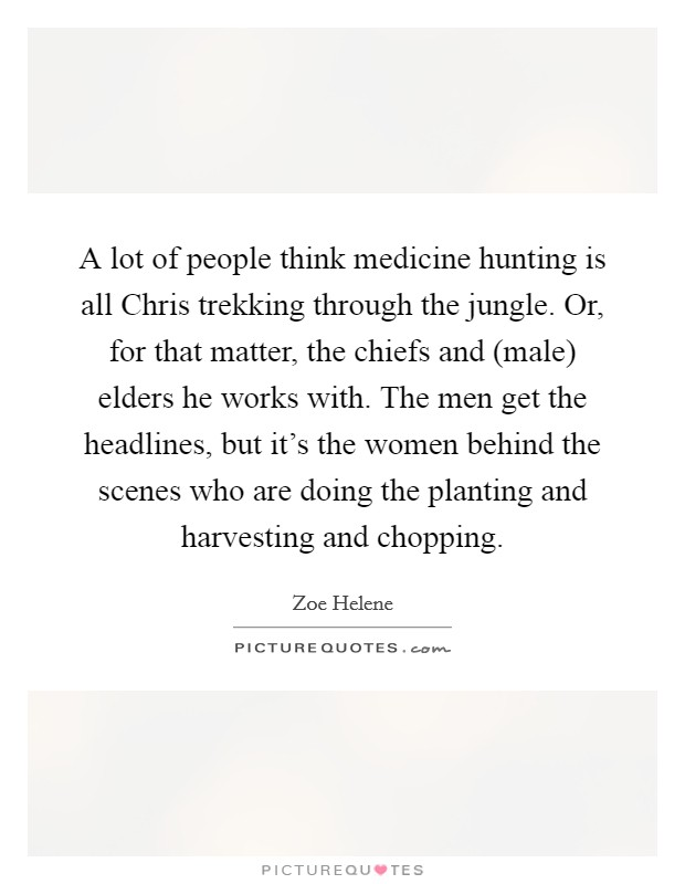 A lot of people think medicine hunting is all Chris trekking through the jungle. Or, for that matter, the chiefs and (male) elders he works with. The men get the headlines, but it's the women behind the scenes who are doing the planting and harvesting and chopping Picture Quote #1