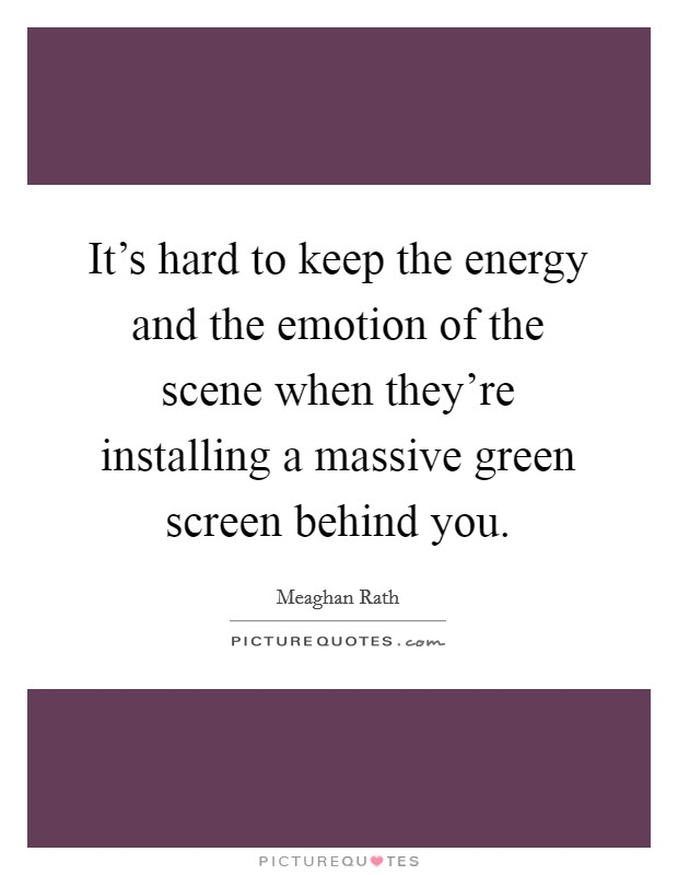 It's hard to keep the energy and the emotion of the scene when they're installing a massive green screen behind you Picture Quote #1