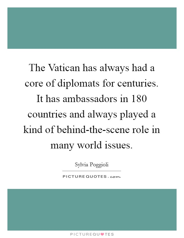 The Vatican has always had a core of diplomats for centuries. It has ambassadors in 180 countries and always played a kind of behind-the-scene role in many world issues Picture Quote #1