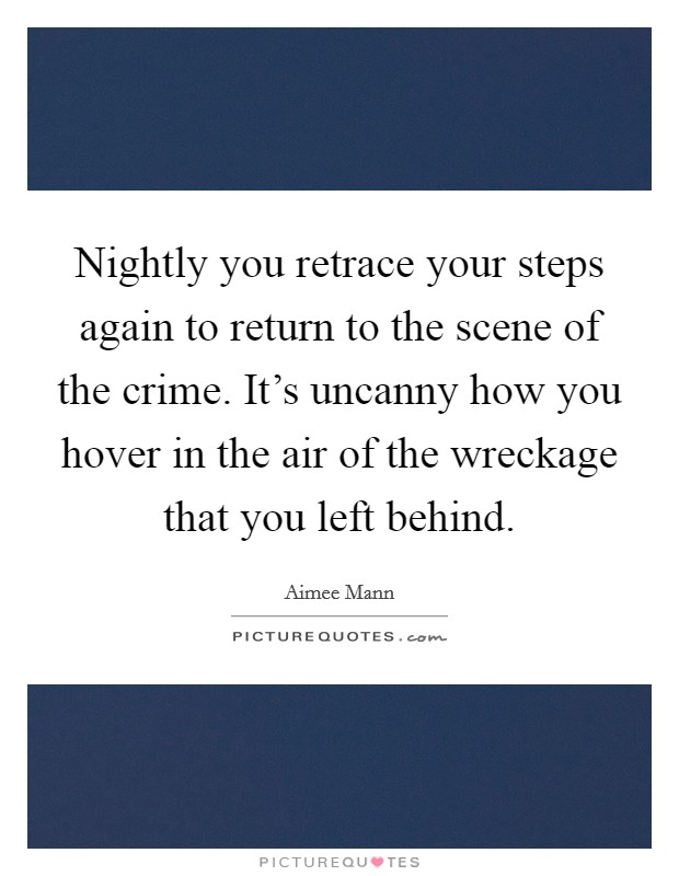 Nightly you retrace your steps again to return to the scene of the crime. It's uncanny how you hover in the air of the wreckage that you left behind Picture Quote #1