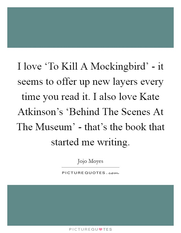 I love 'To Kill A Mockingbird' - it seems to offer up new layers every time you read it. I also love Kate Atkinson's 'Behind The Scenes At The Museum' - that's the book that started me writing Picture Quote #1