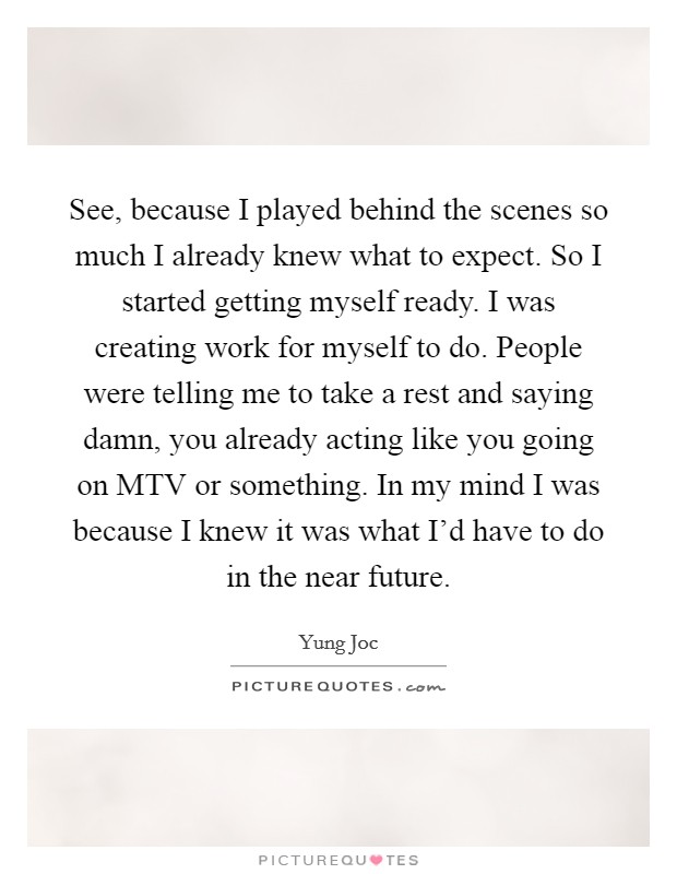 See, because I played behind the scenes so much I already knew what to expect. So I started getting myself ready. I was creating work for myself to do. People were telling me to take a rest and saying damn, you already acting like you going on MTV or something. In my mind I was because I knew it was what I'd have to do in the near future Picture Quote #1