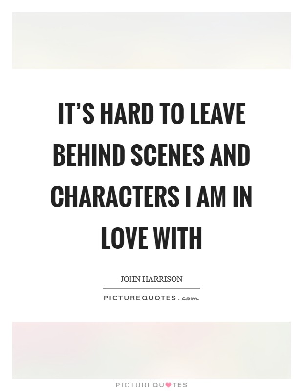 It's hard to leave behind scenes and characters I am in love with Picture Quote #1