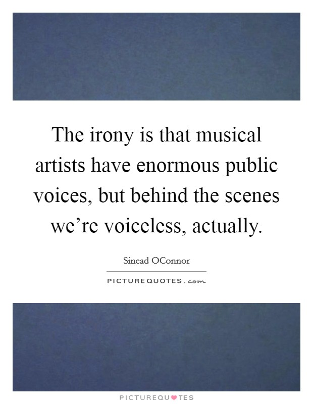 The irony is that musical artists have enormous public voices, but behind the scenes we're voiceless, actually Picture Quote #1